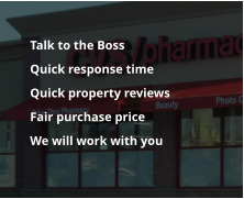 Talk to the Boss 	Quick response time  	Quick property reviews 	Fair purchase price 	We will work with you